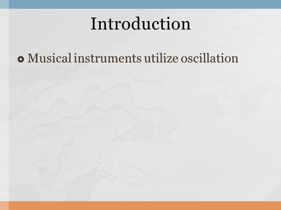  Musical instruments utilize oscillation Introduction