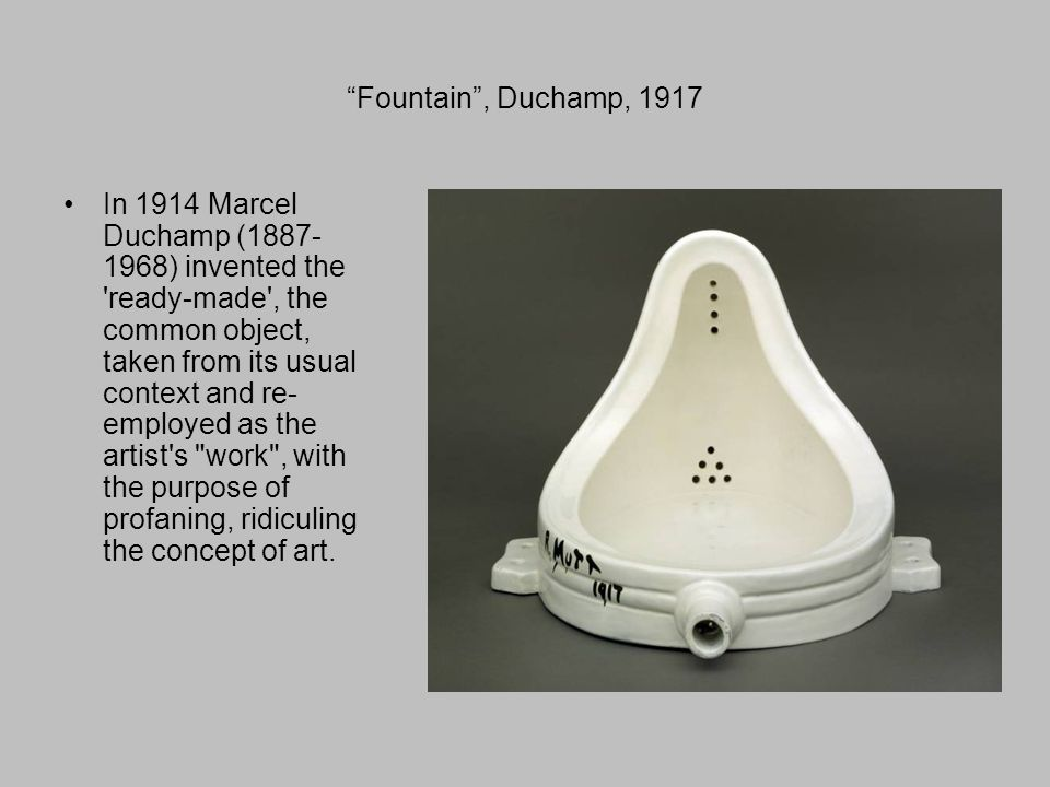 Fountain , Duchamp, 1917 In 1914 Marcel Duchamp ( ) invented the ready-made , the common object, taken from its usual context and re- employed as the artist s work , with the purpose of profaning, ridiculing the concept of art.