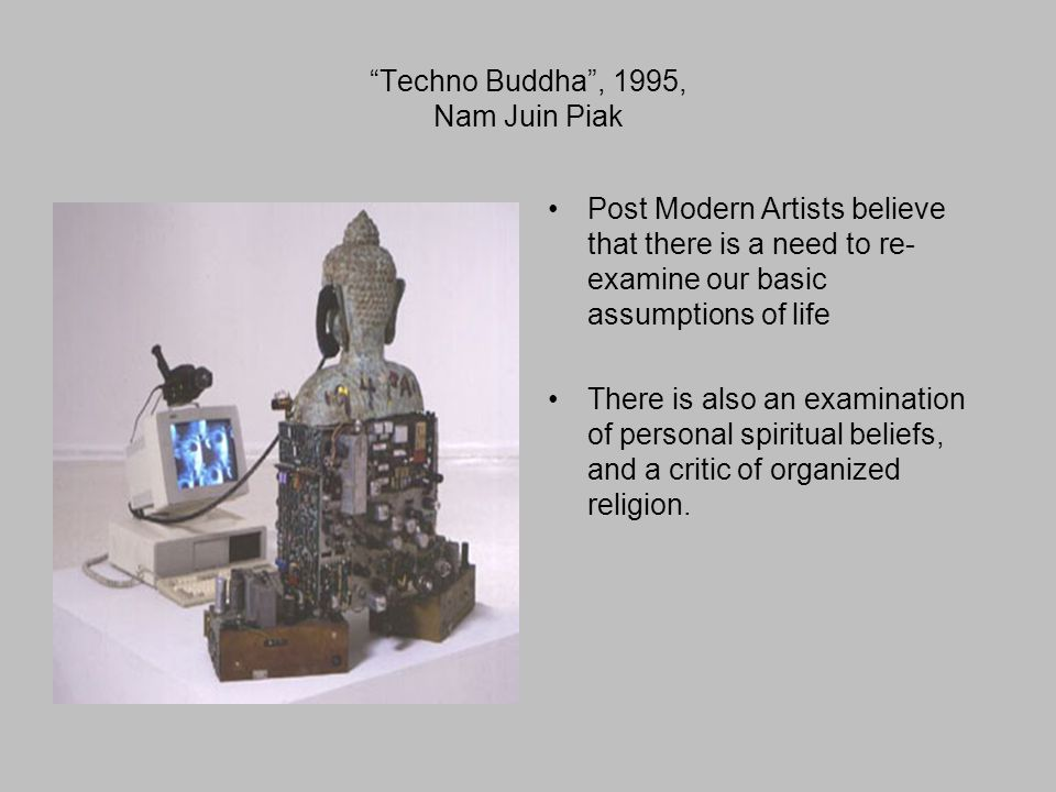 Techno Buddha , 1995, Nam Juin Piak Post Modern Artists believe that there is a need to re- examine our basic assumptions of life There is also an examination of personal spiritual beliefs, and a critic of organized religion.