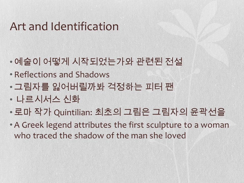Art and Identification 예술이 어떻게 시작되었는가와 관련된 전설 Reflections and Shadows 그림자를 잃어버릴까봐 걱정하는 피터 팬 나르시서스 신화 로마 작가 Quintilian: 최초의 그림은 그림자의 윤곽선을 A Greek legend attributes the first sculpture to a woman who traced the shadow of the man she loved