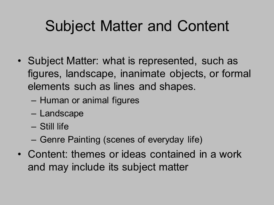 Subject Matter and Content Subject Matter: what is represented, such as figures, landscape, inanimate objects, or formal elements such as lines and shapes.