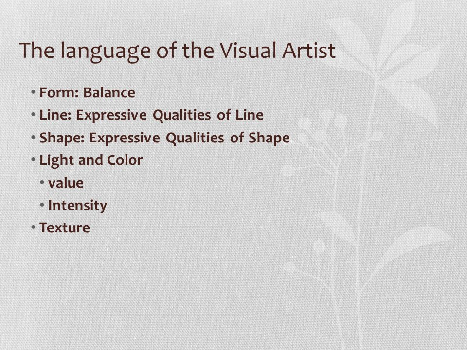 The language of the Visual Artist Form: Balance Line: Expressive Qualities of Line Shape: Expressive Qualities of Shape Light and Color value Intensity Texture