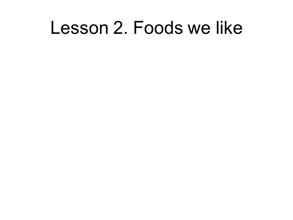 Lesson 2. Foods we like