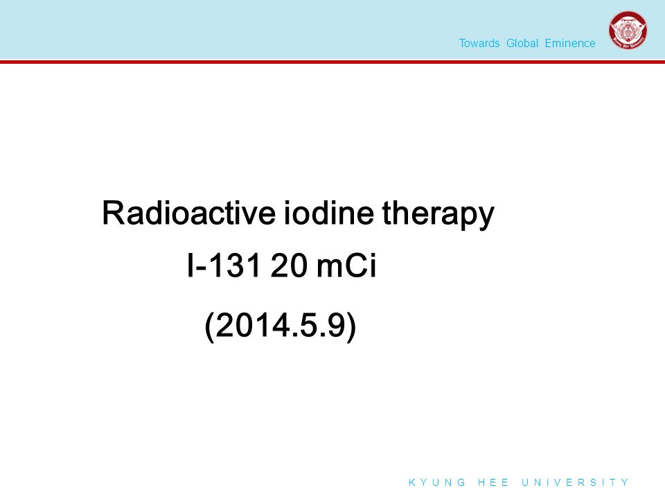 Towards Global Eminence K Y U N G H E E U N I V E R S I T Y Radioactive iodine therapy I-131 20 mCi (2014.5.9)