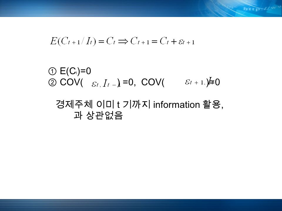 ① E(C t )=0 ② COV( ) =0, COV( )=0 경제주체 이미 t 기까지 information 활용, 과 상관없음
