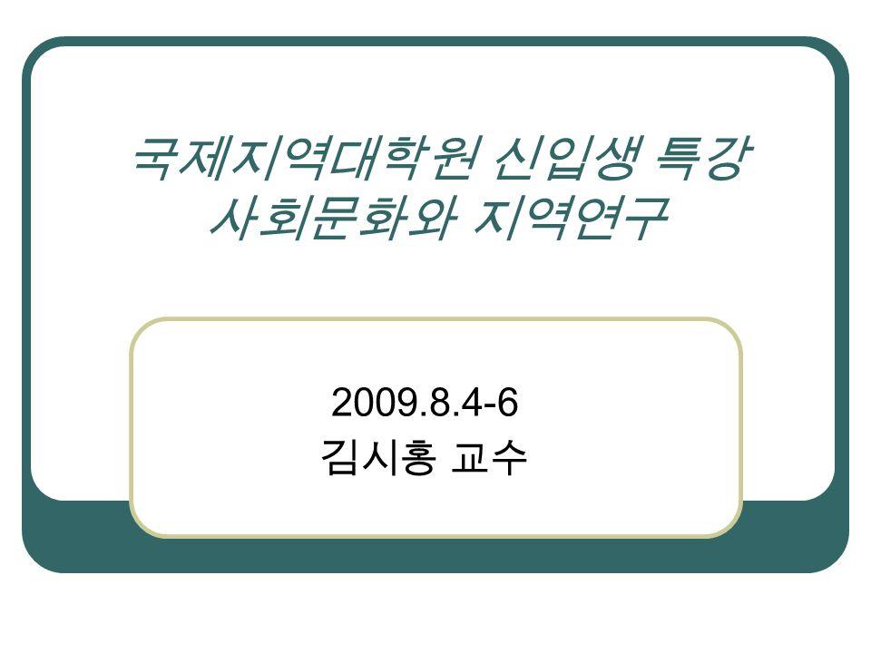 국제지역대학원 신입생 특강 사회문화와 지역연구 2009.8.4-6 김시홍 교수