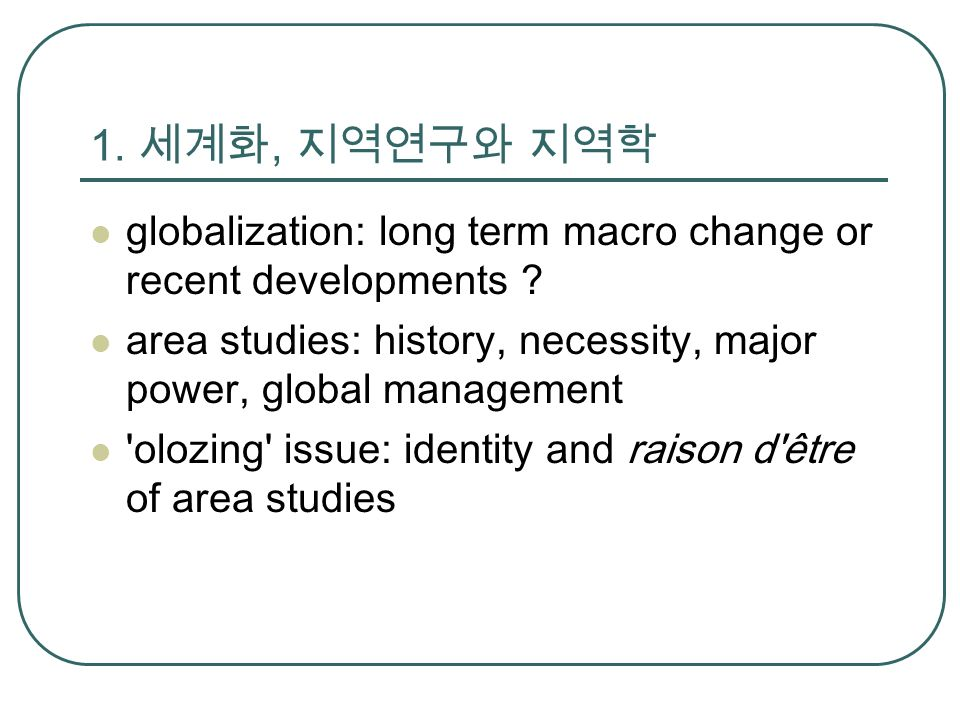 1. 세계화, 지역연구와 지역학 globalization: long term macro change or recent developments .