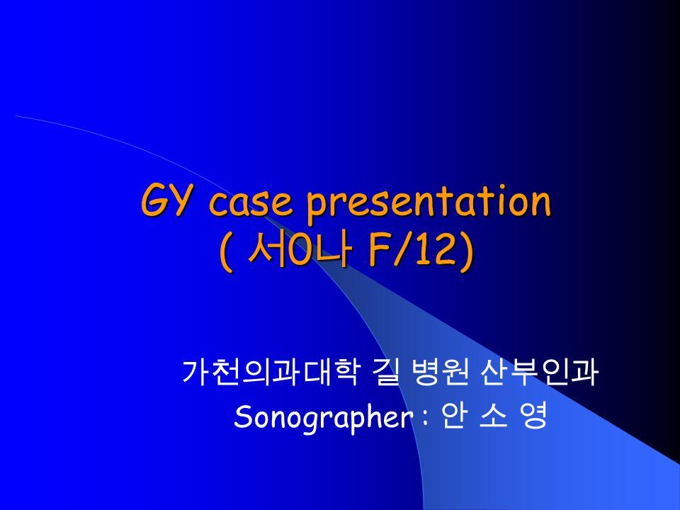GY case presentation ( 서 0 나 F/12) 가천의과대학 길 병원 산부인과 Sonographer : 안 소 영