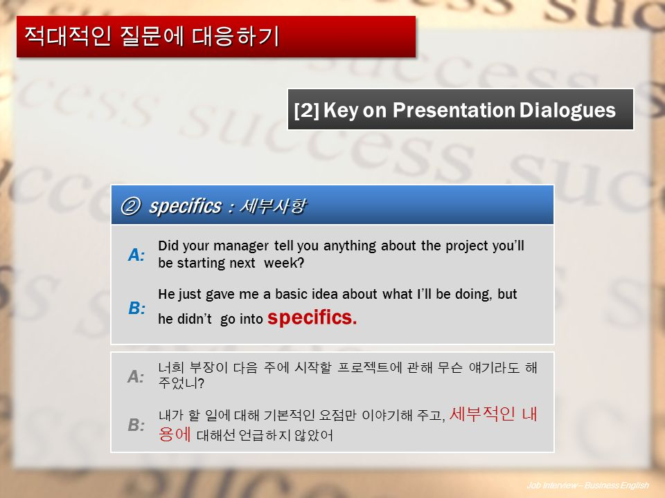 Job Interview – Business English 적대적인 질문에 대응하기 ② specifics : 세부사항 [2] Key on Presentation Dialogues Did your manager tell you anything about the project you'll be starting next week.