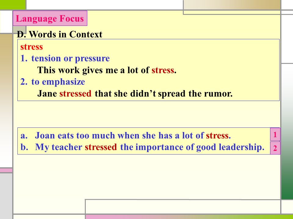 D. Words in Context Language Focus stress 1.tension or pressure This work gives me a lot of stress.