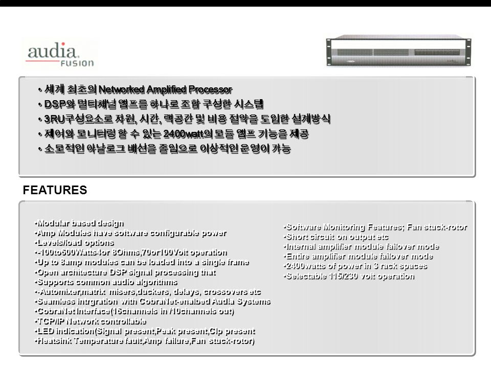 세계 최초의 Networked Amplified Processor 세계 최초의 Networked Amplified Processor DSP 와 멀티채널 앰프를 하나로 조합 구성한 시스템 DSP 와 멀티채널 앰프를 하나로 조합 구성한 시스템 3RU 구성요소로 자원, 시간, 랙공간 및 비용 절약을 도입한 설계방식 3RU 구성요소로 자원, 시간, 랙공간 및 비용 절약을 도입한 설계방식 제어와 모니터링 할 수 있는 2400watt 의 모듈 앰프 기능을 제공 제어와 모니터링 할 수 있는 2400watt 의 모듈 앰프 기능을 제공 소모적인 아날로그 배선을 줄임으로 이상적인 운영이 가능 소모적인 아날로그 배선을 줄임으로 이상적인 운영이 가능 세계 최초의 Networked Amplified Processor 세계 최초의 Networked Amplified Processor DSP 와 멀티채널 앰프를 하나로 조합 구성한 시스템 DSP 와 멀티채널 앰프를 하나로 조합 구성한 시스템 3RU 구성요소로 자원, 시간, 랙공간 및 비용 절약을 도입한 설계방식 3RU 구성요소로 자원, 시간, 랙공간 및 비용 절약을 도입한 설계방식 제어와 모니터링 할 수 있는 2400watt 의 모듈 앰프 기능을 제공 제어와 모니터링 할 수 있는 2400watt 의 모듈 앰프 기능을 제공 소모적인 아날로그 배선을 줄임으로 이상적인 운영이 가능 소모적인 아날로그 배선을 줄임으로 이상적인 운영이 가능 Modular based design Amp Modules have software configurable power Levels/load options -100to600Watts4or 8Ohms,70or100Volt operation Up to 8amp modules can be loaded into a single frame Open architecture DSP signal processing that Supports common audio algorithms -Automixer,matrix misers,duckers, delays, crossovers etc Seamless intrgration with CobraNet-enalbed Audia Systems CobraNet Interface(16channels in /10channels out) TCP/IP Network controllable LED indication(Signal present,Peak present,Clp present Heatsink Temperature fault,Amp failure,Fan stuck-rotor) Modular based design Amp Modules have software configurable power Levels/load options -100to600Watts4or 8Ohms,70or100Volt operation Up to 8amp modules can be loaded into a single frame Open architecture DSP signal processing that Supports common audio algorithms -Automixer,matrix misers,duckers, delays, crossovers etc Seamless intrgration with CobraNet-enalbed Audia Systems CobraNet Interface(16channels in /10channels out) TCP/IP Network controllable LED indication(Signal present,Peak present,Clp present Heatsink Temperature fault,Amp failure,Fan stuck-rotor) FEATURES Software Monitoring Features; Fan stuck-rotor Short circuit on output etc Internal amplifier module failover mode Entire amplifier module failover mode 2400watts of power in 3 rack spaces Selectable 115/230 volt operation Software Monitoring Features; Fan stuck-rotor Short circuit on output etc Internal amplifier module failover mode Entire amplifier module failover mode 2400watts of power in 3 rack spaces Selectable 115/230 volt operation