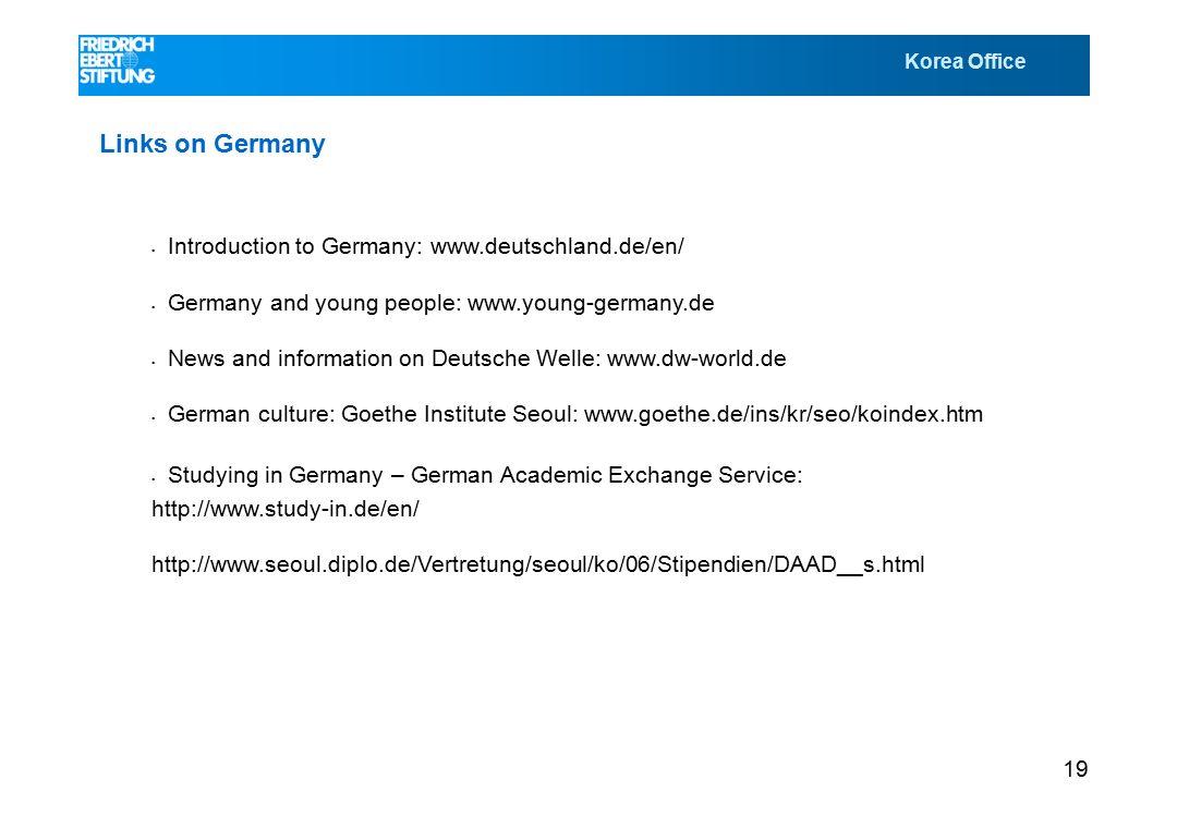 Korea Office 19 Links on Germany Introduction to Germany: www.deutschland.de/en/ Germany and young people: www.young-germany.de News and information on Deutsche Welle: www.dw-world.de German culture: Goethe Institute Seoul: www.goethe.de/ins/kr/seo/koindex.htm Studying in Germany – German Academic Exchange Service: http://www.study-in.de/en/ http://www.seoul.diplo.de/Vertretung/seoul/ko/06/Stipendien/DAAD__s.html