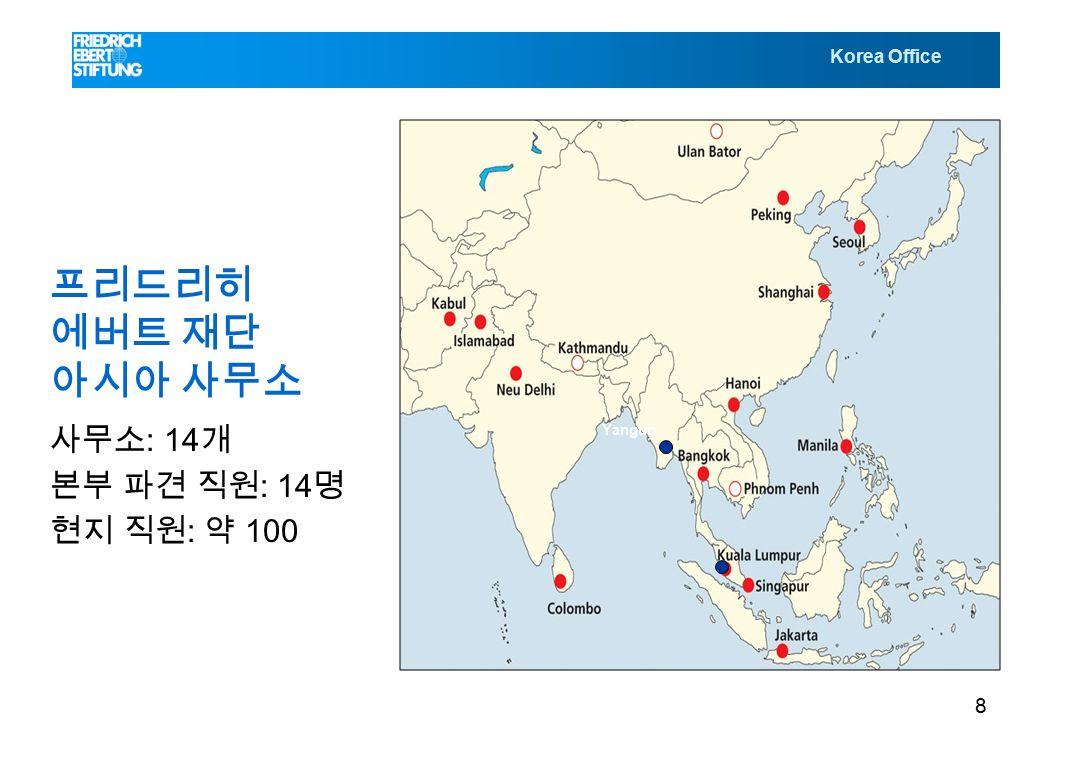Korea Office 프리드리히 에버트 재단 아시아 사무소 사무소 : 14 개 본부 파견 직원 : 14 명 현지 직원 : 약 100 명 Yangun 8