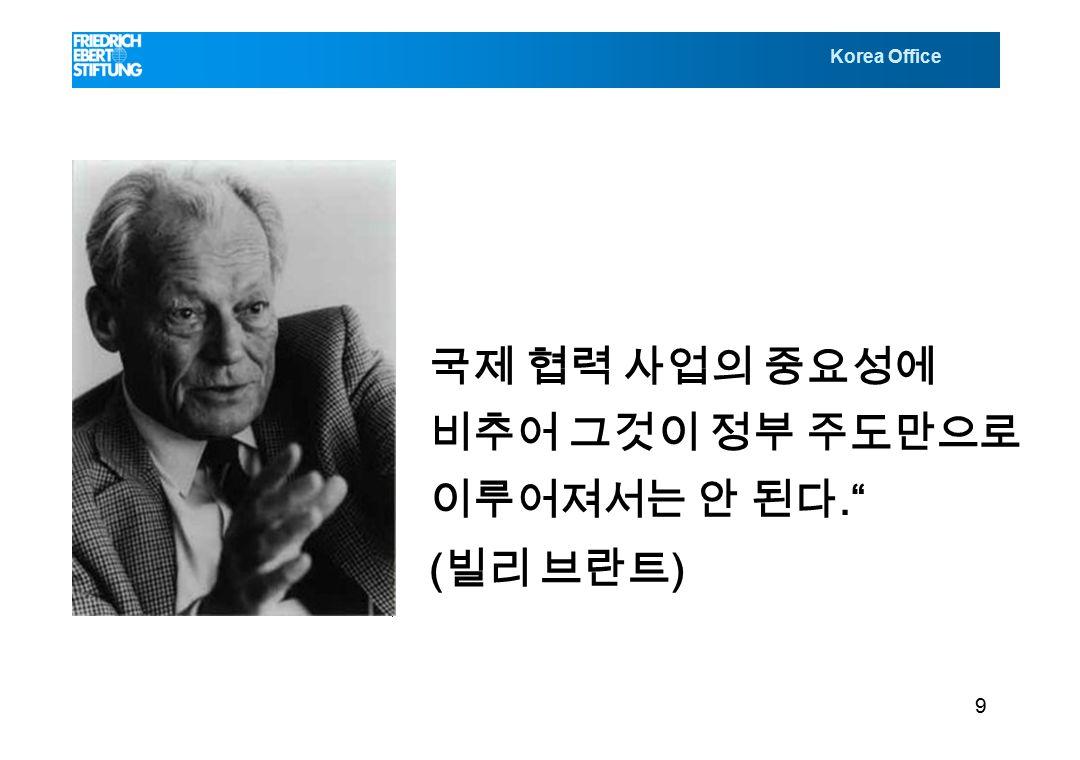 Korea Office 국제 협력 사업의 중요성에 비추어 그것이 정부 주도만으로 이루어져서는 안 된다. ( 빌리 브란트 ) 9