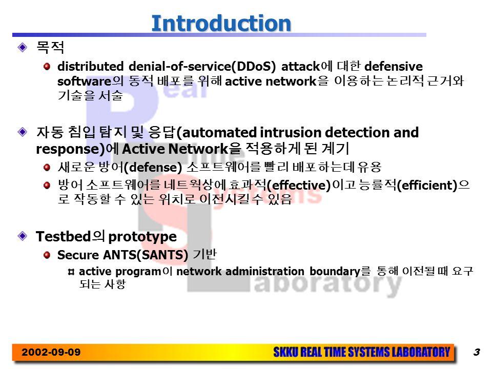 2002-09-093 Introduction 목적 distributed denial-of-service(DDoS) attack 에 대한 defensive software 의 동적 배포를 위해 active network 을 이용하는 논리적 근거와 기술을 서술 자동 침입 탐지 및 응답 (automated intrusion detection and response) 에 Active Network 을 적용하게 된 계기 새로운 방어 (defense) 소프트웨어를 빨리 배포하는데 유용 방어 소프트웨어를 네트웍상에 효과적 (effective) 이고 능률적 (efficient) 으 로 작동할 수 있는 위치로 이전시킬 수 있음 Testbed 의 prototype Secure ANTS(SANTS) 기반 active program 이 network administration boundary 를 통해 이전될 때 요구 되는 사항