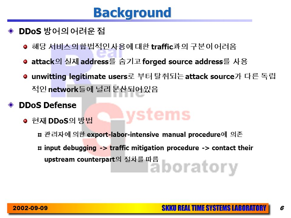 2002-09-096 Background DDoS 방어의 어려운 점 해당 서비스의 합법적인 사용에 대한 traffic 과의 구분이 어려움 attack 의 실제 address 를 숨기고 forged source address 를 사용 unwitting legitimate users 로 부터 탈취되는 attack source 가 다른 독립 적인 network 들에 널리 분산되어 있음 DDoS Defense 현재 DDoS 의 방법 관리자에 의한 export-labor-intensive manual procedure 에 의존 input debugging -> traffic mitigation procedure -> contact their upstream counterpart 의 절차를 따름