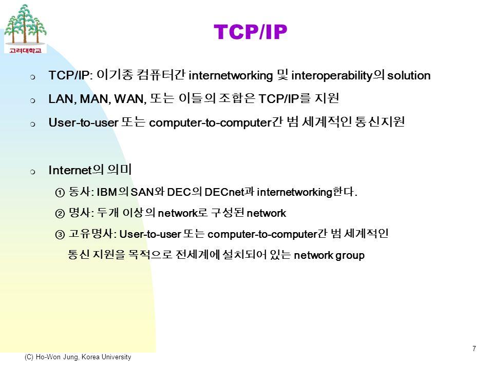 (C) Ho-Won Jung, Korea University 7 TCP/IP  TCP/IP: 이기종 컴퓨터간 internetworking 및 interoperability 의 solution  LAN, MAN, WAN, 또는 이들의 조합은 TCP/IP 를 지원  User-to-user 또는 computer-to-computer 간 범 세계적인 통신지원  Internet 의 의미 ① 동사 : IBM 의 SAN 와 DEC 의 DECnet 과 internetworking 한다.