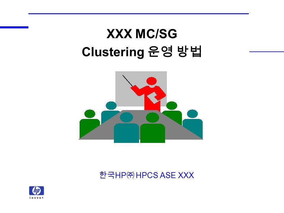 XXX MC/SG Clustering 운영 방법 한국 HP ㈜ HPCS ASE XXX