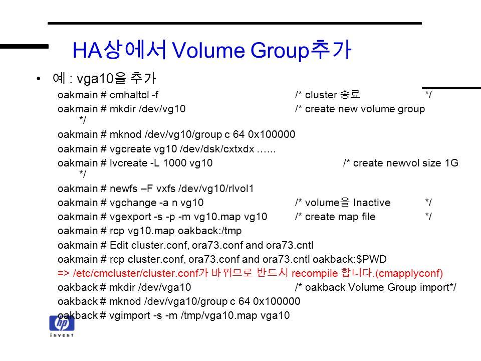HA 상에서 Volume Group 추가 예 : vga10 을 추가 oakmain # cmhaltcl -f/* cluster 종료 */ oakmain # mkdir /dev/vg10/* create new volume group */ oakmain # mknod /dev/vg10/group c 64 0x100000 oakmain # vgcreate vg10 /dev/dsk/cxtxdx …...