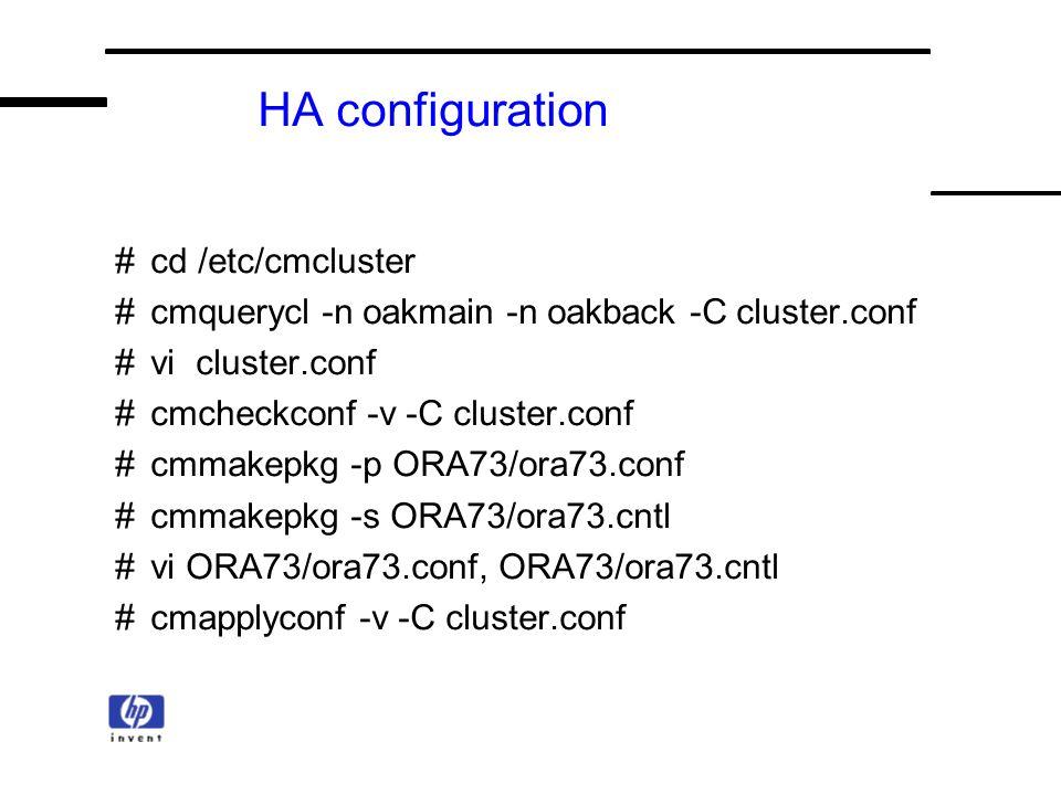 HA configuration #cd /etc/cmcluster #cmquerycl -n oakmain -n oakback -C cluster.conf #vi cluster.conf #cmcheckconf -v -C cluster.conf #cmmakepkg -p ORA73/ora73.conf #cmmakepkg -s ORA73/ora73.cntl #vi ORA73/ora73.conf, ORA73/ora73.cntl #cmapplyconf -v -C cluster.conf