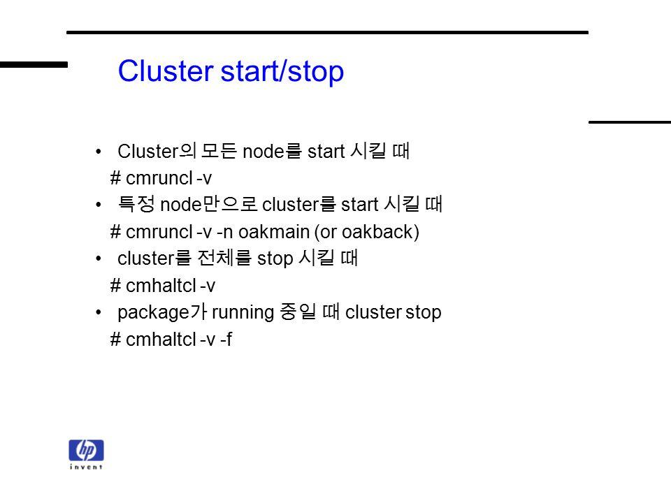 Cluster start/stop Cluster 의 모든 node 를 start 시킬 때 # cmruncl -v 특정 node 만으로 cluster 를 start 시킬 때 # cmruncl -v -n oakmain (or oakback) cluster 를 전체를 stop 시킬 때 # cmhaltcl -v package 가 running 중일 때 cluster stop # cmhaltcl -v -f