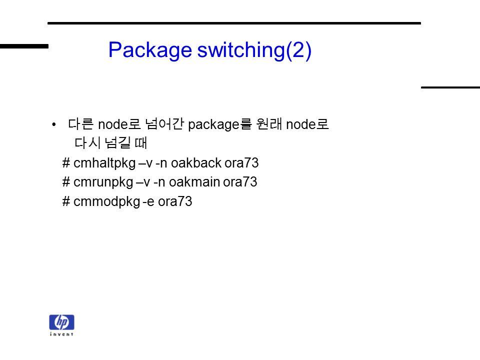 Package switching(2) 다른 node 로 넘어간 package 를 원래 node 로 다시 넘길 때 # cmhaltpkg –v -n oakback ora73 # cmrunpkg –v -n oakmain ora73 # cmmodpkg -e ora73