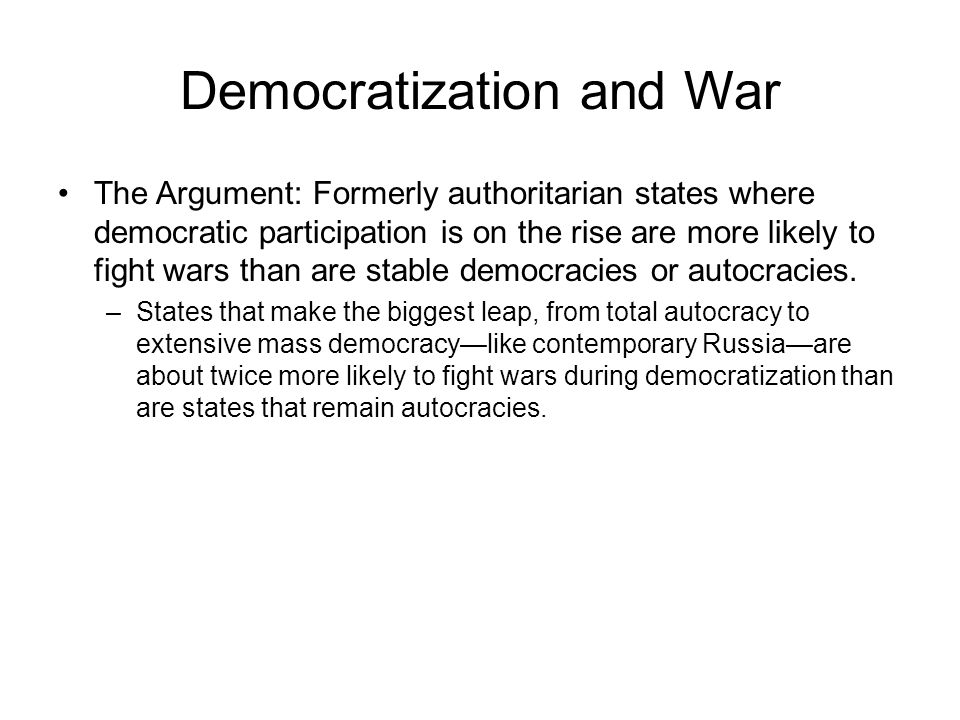 Democratization and War The Argument: Formerly authoritarian states where democratic participation is on the rise are more likely to fight wars than are stable democracies or autocracies.