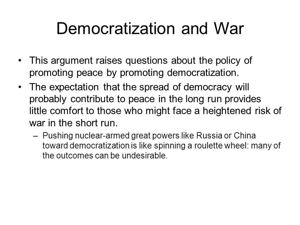 Democratization and War This argument raises questions about the policy of promoting peace by promoting democratization.