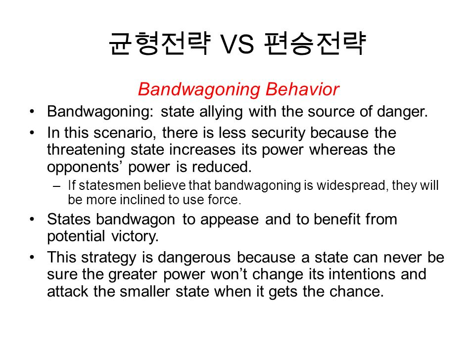 균형전략 VS 편승전략 Bandwagoning Behavior Bandwagoning: state allying with the source of danger.
