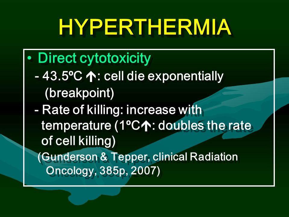 HYPERTHERMIAHYPERTHERMIA Direct cytotoxicity ºC  : cell die exponentially (breakpoint) - Rate of killing: increase with temperature (1ºC  : doubles the rate of cell killing) (Gunderson & Tepper, clinical Radiation Oncology, 385p, 2007) Direct cytotoxicity ºC  : cell die exponentially (breakpoint) - Rate of killing: increase with temperature (1ºC  : doubles the rate of cell killing) (Gunderson & Tepper, clinical Radiation Oncology, 385p, 2007)