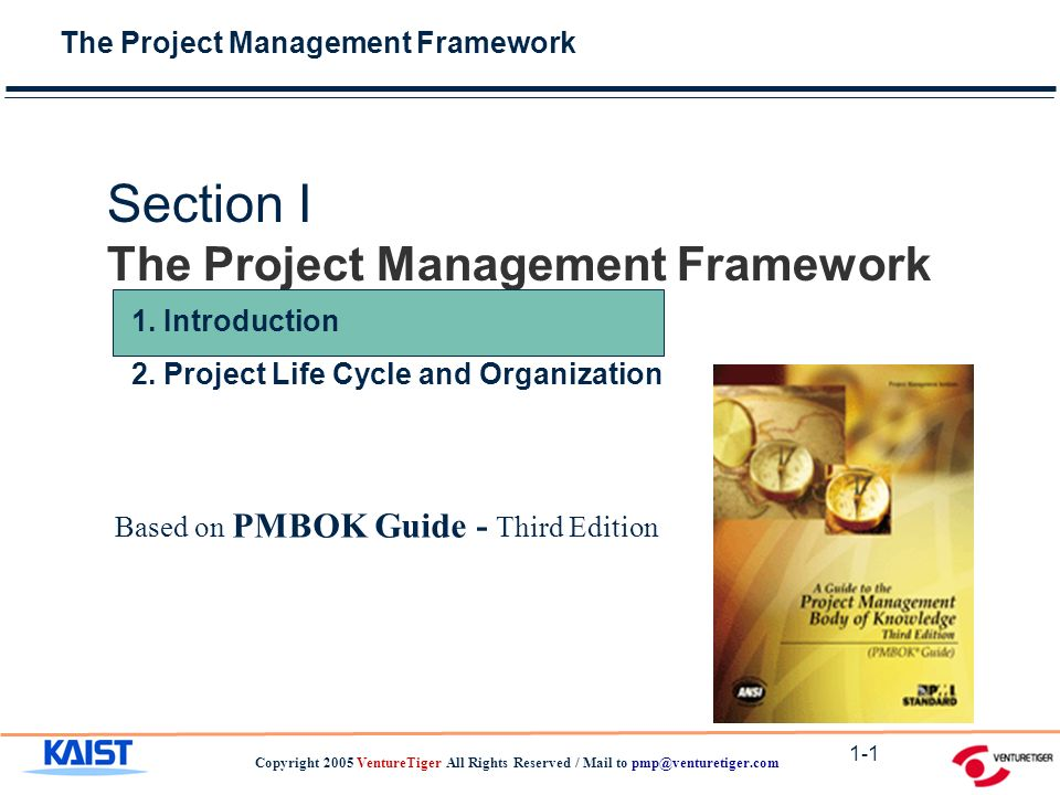 The Project Management Framework Copyright 2005 VentureTiger All Rights Reserved / Mail to 1-1 Section I The Project Management Framework Based on PMBOK Guide - Third Edition 1.