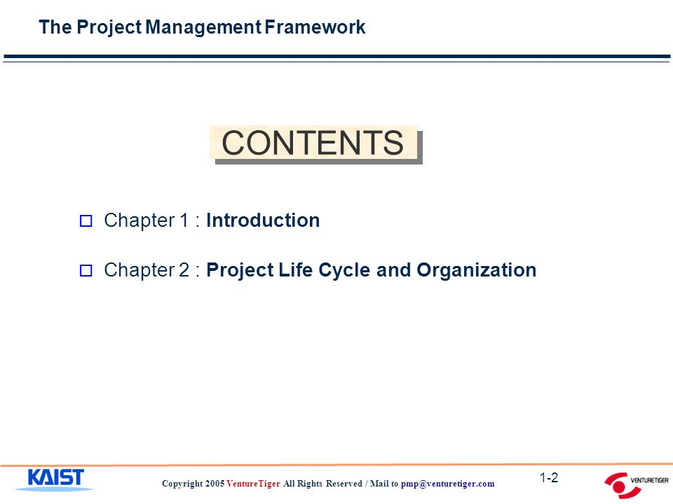The Project Management Framework Copyright 2005 VentureTiger All Rights Reserved / Mail to 1-2 CONTENTS o Chapter 1 : Introduction o Chapter 2 : Project Life Cycle and Organization