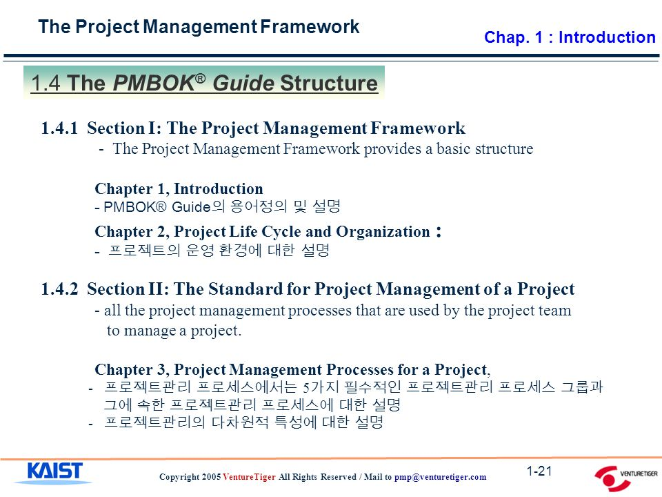 The Project Management Framework Copyright 2005 VentureTiger All Rights Reserved / Mail to The PMBOK ® Guide Structure Section I: The Project Management Framework - The Project Management Framework provides a basic structure Chapter 1, Introduction - PMBOK® Guide 의 용어정의 및 설명 Chapter 2, Project Life Cycle and Organization : - 프로젝트의 운영 환경에 대한 설명 Section II: The Standard for Project Management of a Project - all the project management processes that are used by the project team to manage a project.