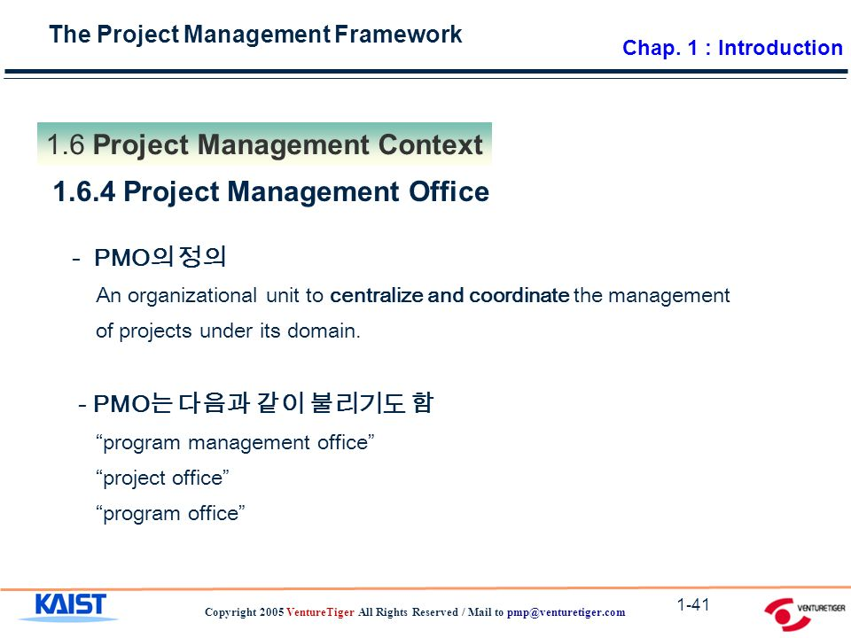 The Project Management Framework Copyright 2005 VentureTiger All Rights Reserved / Mail to Project Management Context Project Management Office - PMO 의 정의 An organizational unit to centralize and coordinate the management of projects under its domain.