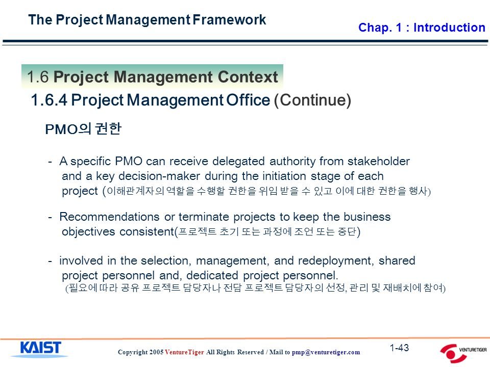 The Project Management Framework Copyright 2005 VentureTiger All Rights Reserved / Mail to Project Management Context Project Management Office (Continue) PMO 의 권한 - A specific PMO can receive delegated authority from stakeholder and a key decision-maker during the initiation stage of each project ( 이해관계자의 역할을 수행할 권한을 위임 받을 수 있고 이에 대한 권한을 행사 ) - Recommendations or terminate projects to keep the business objectives consistent( 프로젝트 초기 또는 과정에 조언 또는 중단 ) - involved in the selection, management, and redeployment, shared project personnel and, dedicated project personnel.