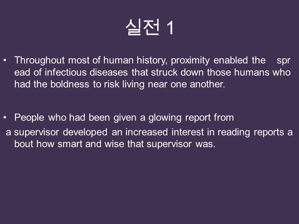 실전 1 Throughout most of human history, proximity enabled the spr ead of infectious diseases that struck down those humans who had the boldness to risk living near one another.