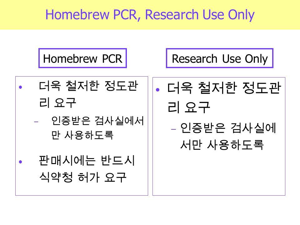 더욱 철저한 정도관 리 요구 − 인증받은 검사실에서 만 사용하도록 판매시에는 반드시 식약청 허가 요구 더욱 철저한 정도관 리 요구 − 인증받은 검사실에 서만 사용하도록 Homebrew PCR, Research Use Only Homebrew PCRResearch Use Only