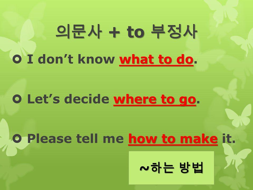 의문사 + to 부정사 what to do  I don't know what to do.