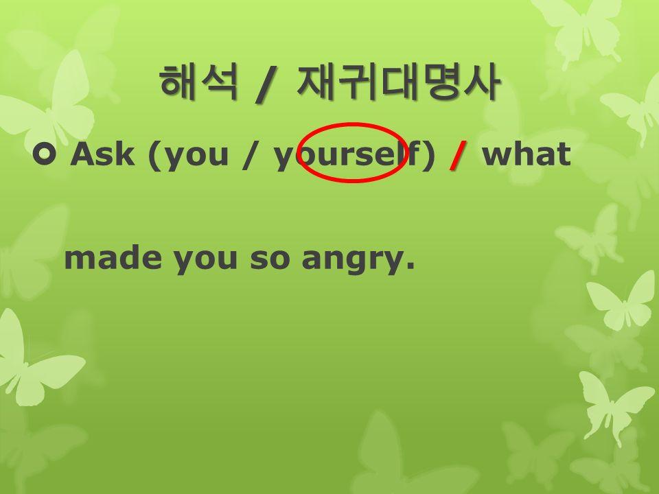 해석 / 재귀대명사 /  Ask (you / yourself) / what made you so angry.