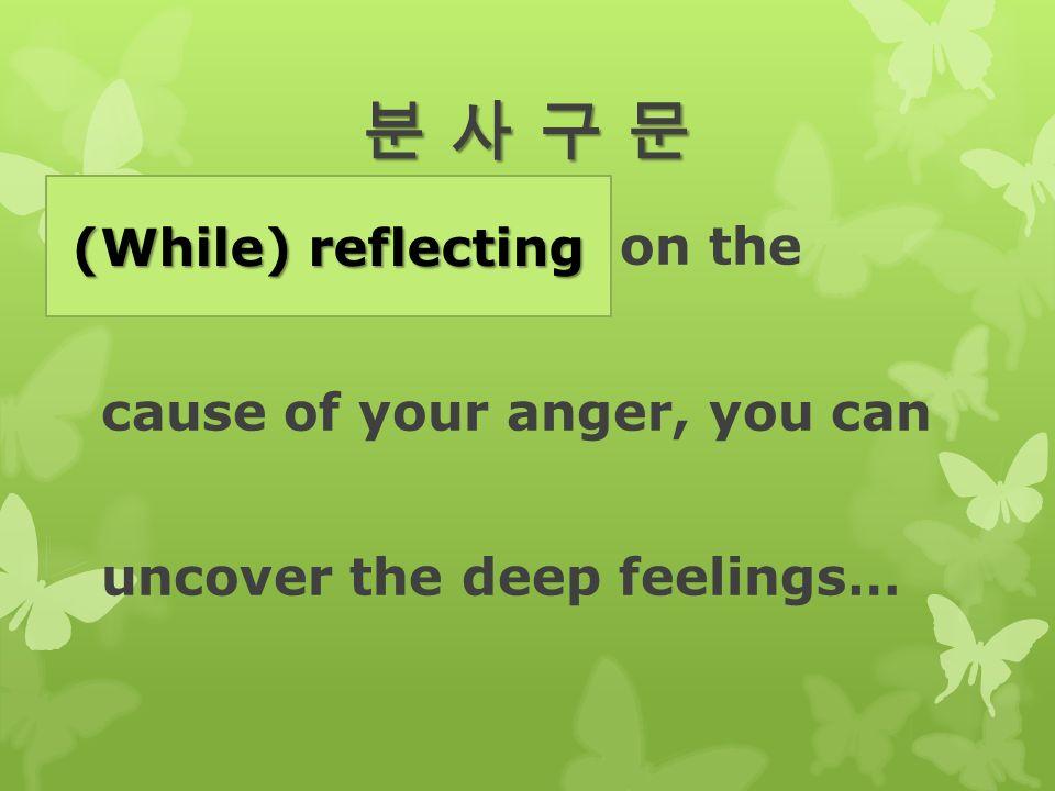 분 사 구 문분 사 구 문분 사 구 문분 사 구 문  While you reflect on the cause of your anger, you can uncover the deep feelings… (While) reflecting