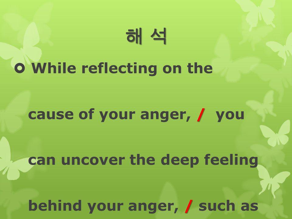 해 석해 석해 석해 석  While reflecting on the / cause of your anger, / you can uncover the deep feeling / behind your anger, / such as