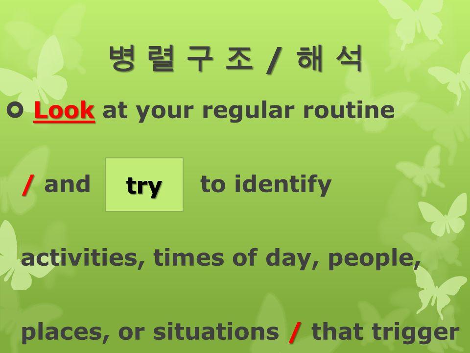 병 렬 구 조 / 해 석 Look  Look at your regular routine / / and (try) to identify activities, times of day, people, / places, or situations / that trigger try
