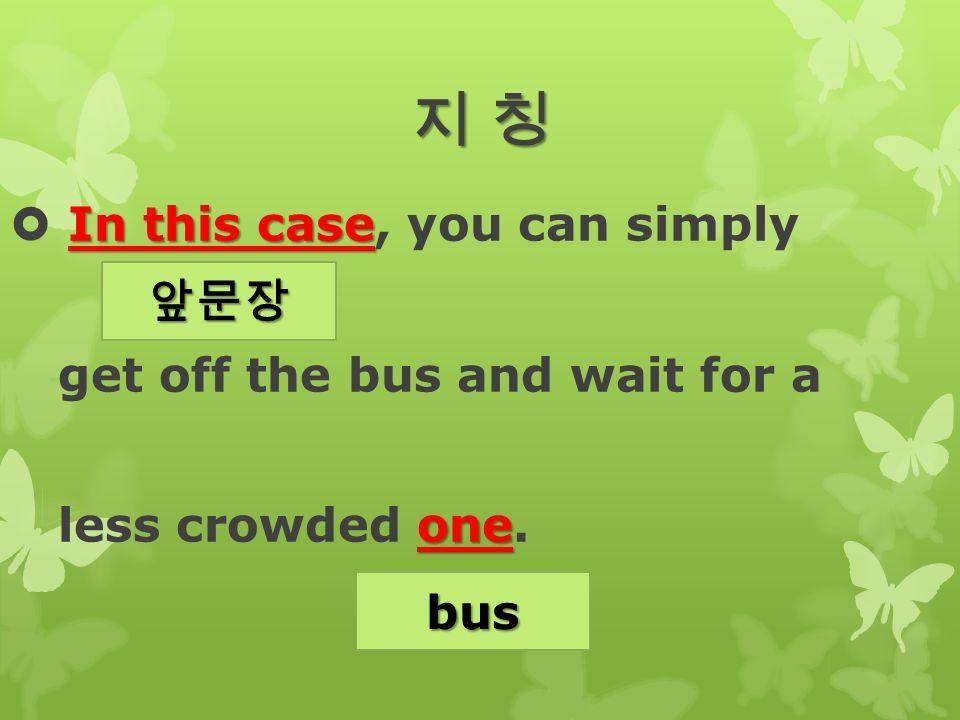 지 칭지 칭지 칭지 칭 In this case  In this case, you can simply get off the bus and wait for a one less crowded one.