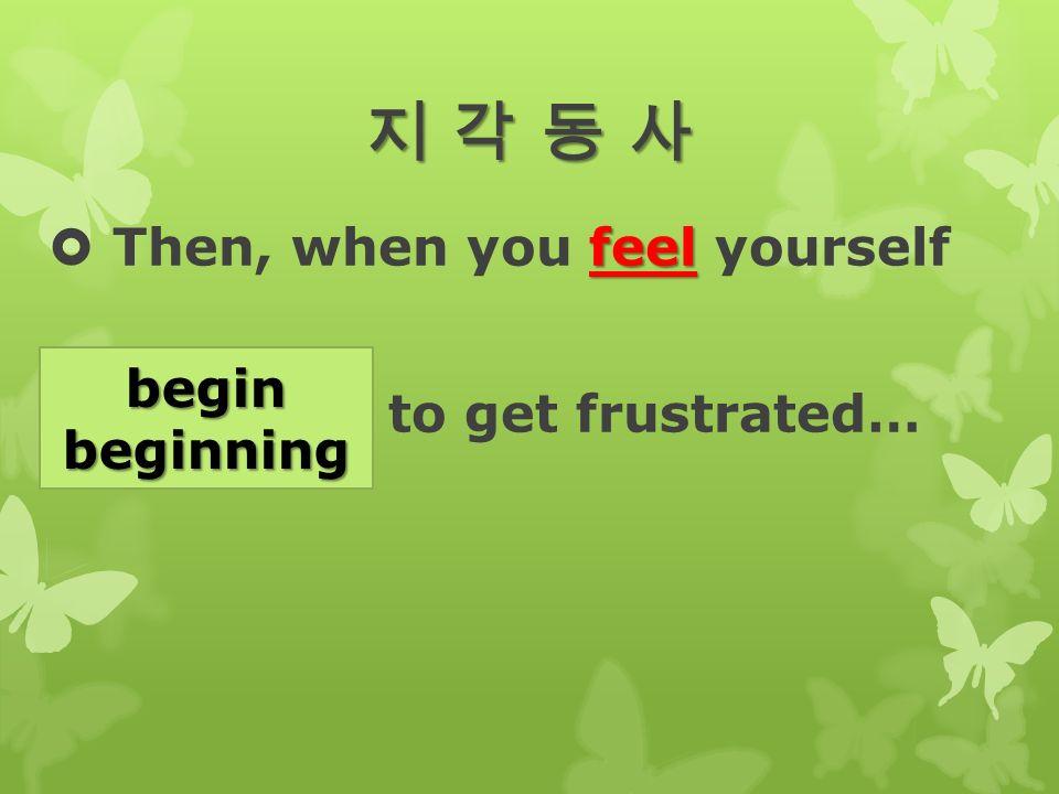 지 각 동 사지 각 동 사지 각 동 사지 각 동 사 feel  Then, when you feel yourself (begin) to get frustrated… beginbeginning