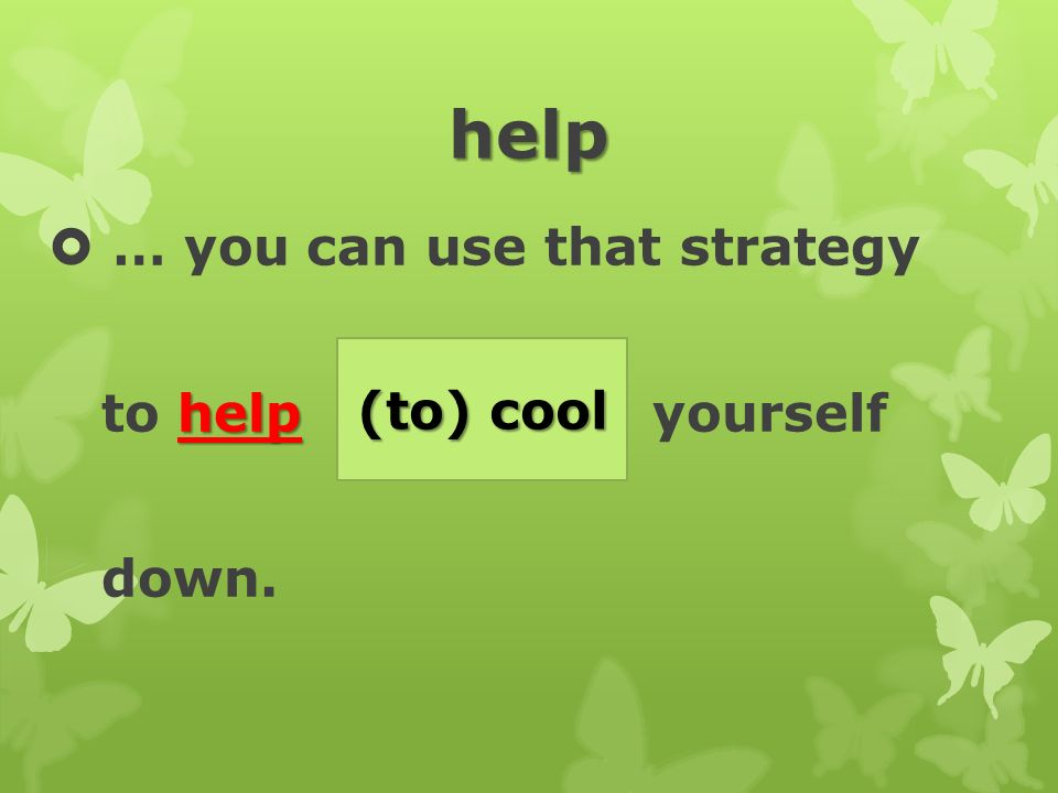 help  … you can use that strategy help to help (cool) yourself down. (to) cool