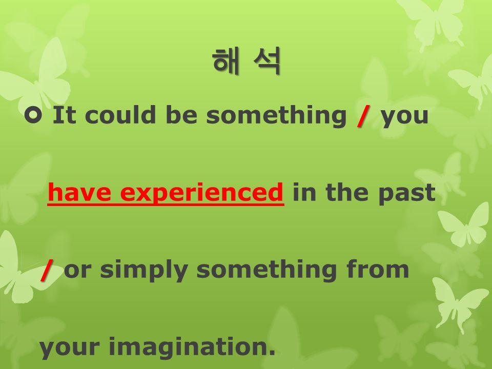 해 석해 석해 석해 석 /  It could be something / you have experienced in the past / / or simply something from your imagination.