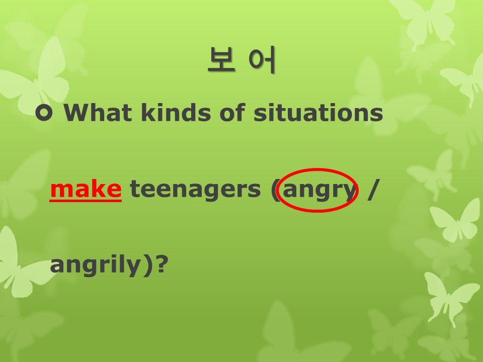 보 어보 어보 어보 어  What kinds of situations make teenagers (angry / angrily)