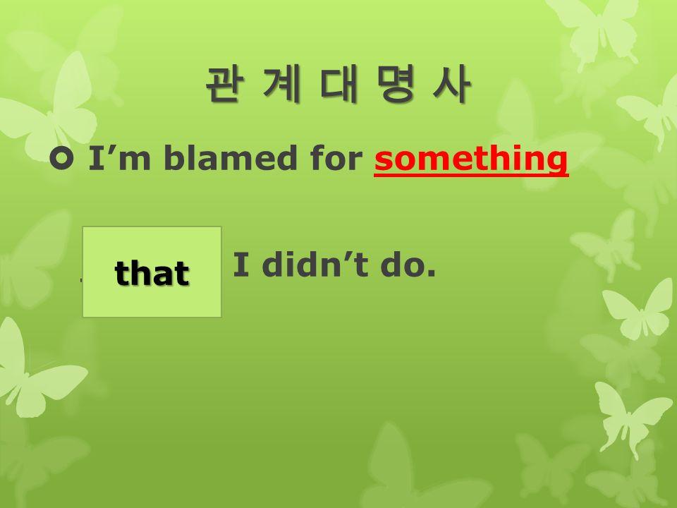 관 계 대 명 사관 계 대 명 사관 계 대 명 사관 계 대 명 사  I'm blamed for something ______ I didn't do. that
