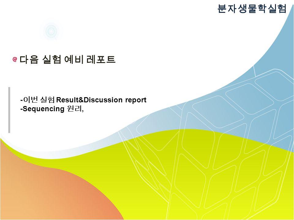 다음 실험 예비 레포트 분자생물학실험 - 이번 실험 Result&Discussion report -Sequencing 원리,
