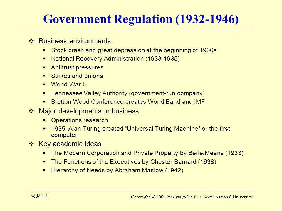 경영역사 Copyright  2009 by Byung-Do Kim, Seoul National University Government Regulation (1932-1946)  Business environments  Stock crash and great depression at the beginning of 1930s  National Recovery Administration (1933-1935)  Antitrust pressures  Strikes and unions  World War II  Tennessee Valley Authority (government-run company)  Bretton Wood Conference creates World Band and IMF  Major developments in business  Operations research  1935: Alan Turing created Universal Turing Machine or the first computer.